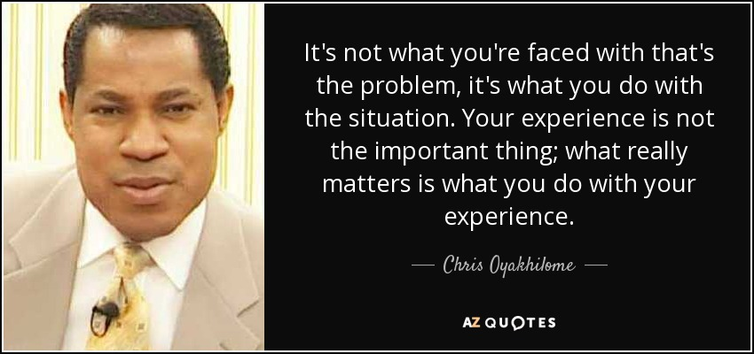 It's not what you're faced with that's the problem, it's what you do with the situation. Your experience is not the important thing; what really matters is what you do with your experience. - Chris Oyakhilome