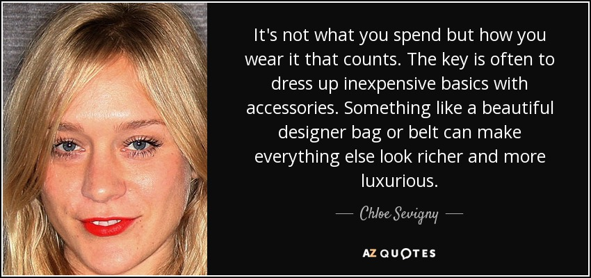It's not what you spend but how you wear it that counts. The key is often to dress up inexpensive basics with accessories. Something like a beautiful designer bag or belt can make everything else look richer and more luxurious. - Chloe Sevigny
