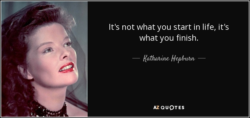 It's not what you start in life, it's what you finish. - Katharine Hepburn