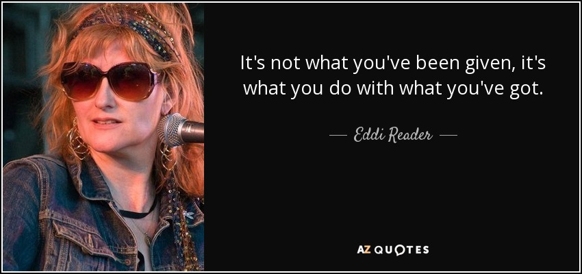It's not what you've been given, it's what you do with what you've got. - Eddi Reader