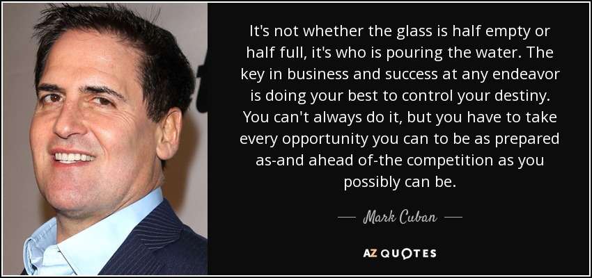 It's not whether the glass is half empty or half full, it's who is pouring the water. The key in business and success at any endeavor is doing your best to control your destiny. You can't always do it, but you have to take every opportunity you can to be as prepared as-and ahead of-the competition as you possibly can be. - Mark Cuban