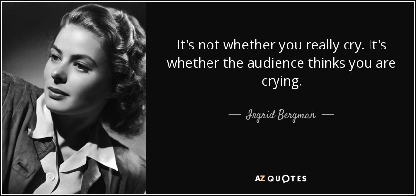 It's not whether you really cry. It's whether the audience thinks you are crying. - Ingrid Bergman