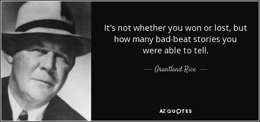 It's not whether you won or lost, but how many bad-beat stories you were able to tell. - Grantland Rice