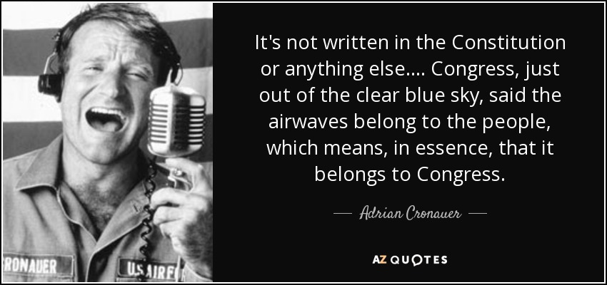 It's not written in the Constitution or anything else.... Congress, just out of the clear blue sky, said the airwaves belong to the people, which means, in essence, that it belongs to Congress. - Adrian Cronauer