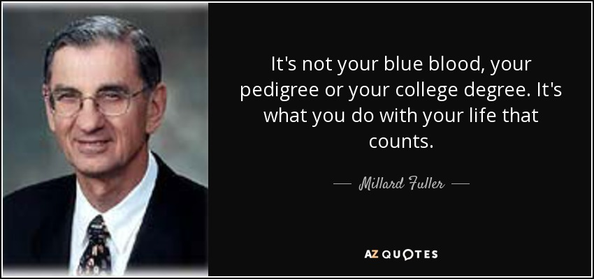 It's not your blue blood, your pedigree or your college degree. It's what you do with your life that counts. - Millard Fuller