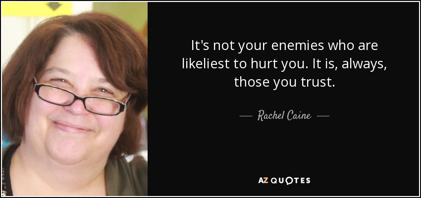 It's not your enemies who are likeliest to hurt you. It is, always, those you trust. - Rachel Caine