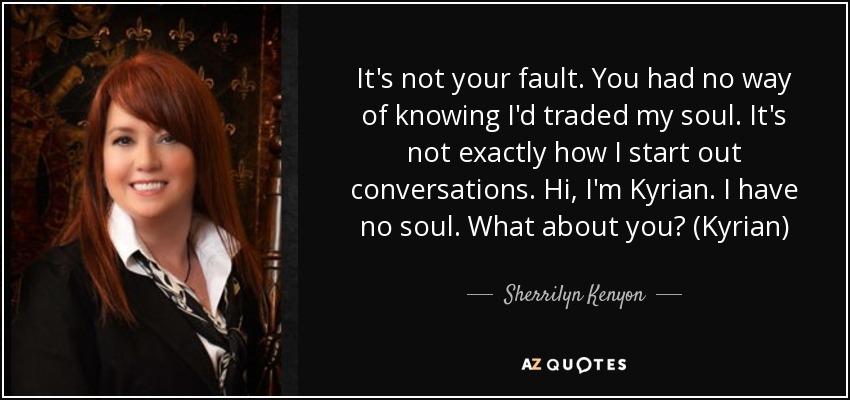 It's not your fault. You had no way of knowing I'd traded my soul. It's not exactly how I start out conversations. Hi, I'm Kyrian. I have no soul. What about you? (Kyrian) - Sherrilyn Kenyon