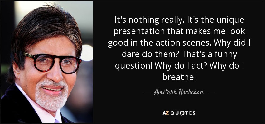 amitabh bachchan quote it s nothing really it s the unique  it s the unique presentation that makes me look good in the action