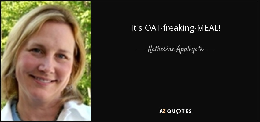 It's OAT-freaking-MEAL! - Katherine Applegate