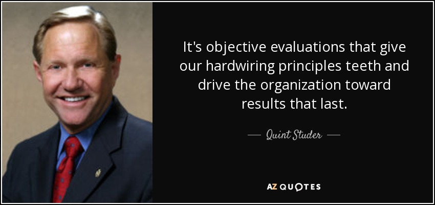 It's objective evaluations that give our hardwiring principles teeth and drive the organization toward results that last. - Quint Studer