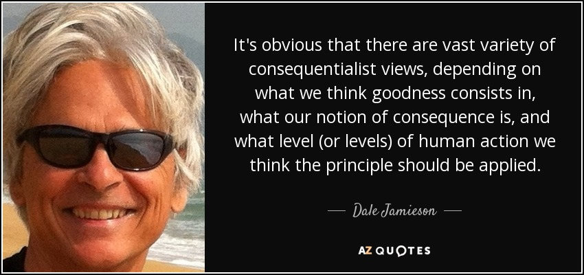 It's obvious that there are vast variety of consequentialist views, depending on what we think goodness consists in, what our notion of consequence is, and what level (or levels) of human action we think the principle should be applied. - Dale Jamieson