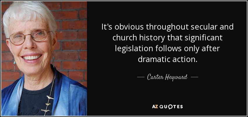 It's obvious throughout secular and church history that significant legislation follows only after dramatic action. - Carter Heyward