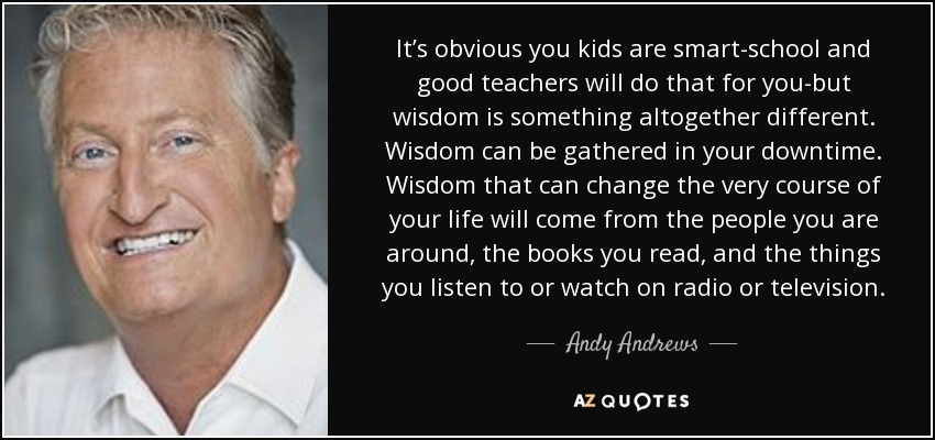 It's obvious you kids are smart-school and good teachers will do that for you-but wisdom is something altogether different. Wisdom can be gathered in your downtime. Wisdom that can change the very course of your life will come from the people you are around, the books you read, and the things you listen to or watch on radio or television. - Andy Andrews