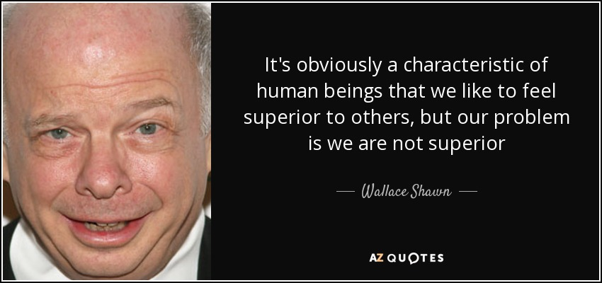 It's obviously a characteristic of human beings that we like to feel superior to others, but our problem is we are not superior - Wallace Shawn