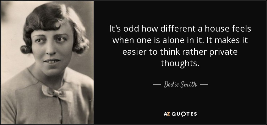 It's odd how different a house feels when one is alone in it. It makes it easier to think rather private thoughts... - Dodie Smith