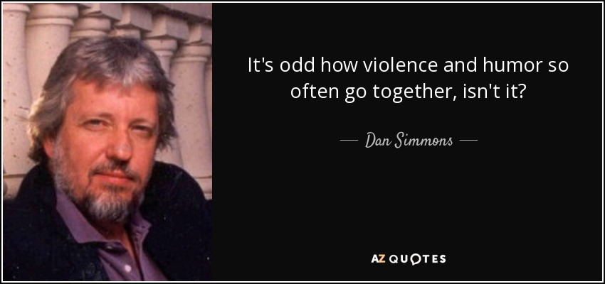 It's odd how violence and humor so often go together, isn't it? - Dan Simmons