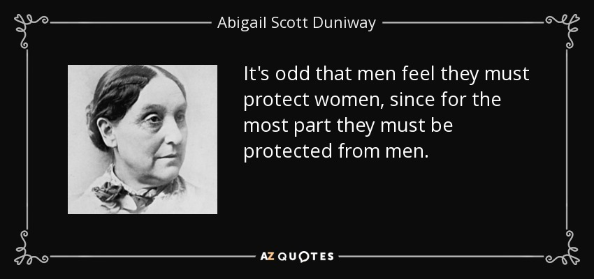 It's odd that men feel they must protect women, since for the most part they must be protected from men. - Abigail Scott Duniway
