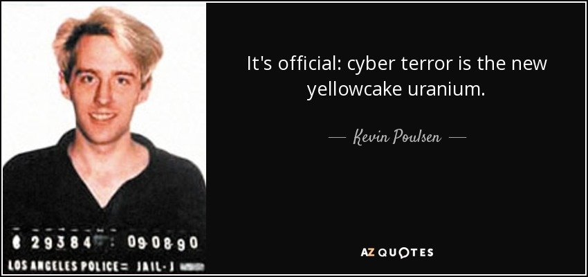 It's official: cyber terror is the new yellowcake uranium. - Kevin Poulsen