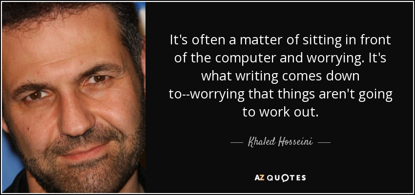 It's often a matter of sitting in front of the computer and worrying. It's what writing comes down to--worrying that things aren't going to work out. - Khaled Hosseini