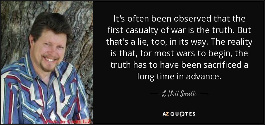 It's often been observed that the first casualty of war is the truth. But that's a lie, too, in its way. The reality is that, for most wars to begin, the truth has to have been sacrificed a long time in advance. - L. Neil Smith