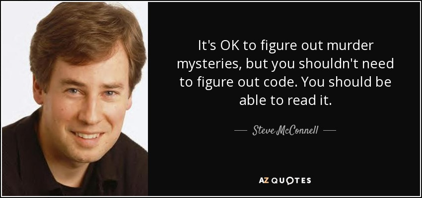 It's OK to figure out murder mysteries, but you shouldn't need to figure out code. You should be able to read it. - Steve McConnell