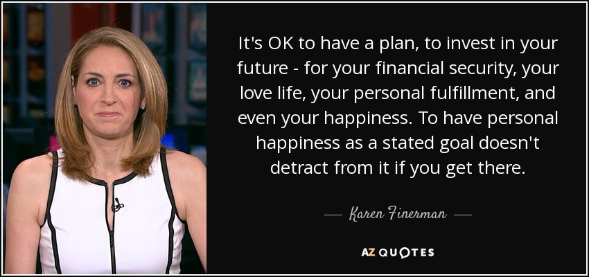 It's OK to have a plan, to invest in your future - for your financial security, your love life, your personal fulfillment, and even your happiness. To have personal happiness as a stated goal doesn't detract from it if you get there. - Karen Finerman