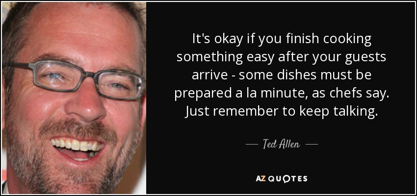 It's okay if you finish cooking something easy after your guests arrive - some dishes must be prepared a la minute, as chefs say. Just remember to keep talking. - Ted Allen