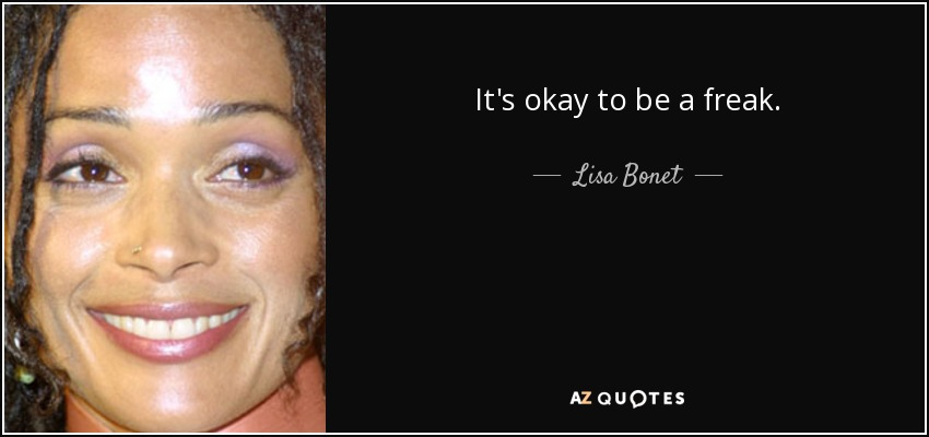 It's okay to be a freak. - Lisa Bonet