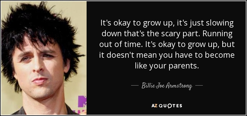 It's okay to grow up, it's just slowing down that's the scary part. Running out of time. It's okay to grow up, but it doesn't mean you have to become like your parents. - Billie Joe Armstrong