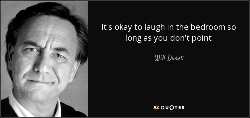 It's okay to laugh in the bedroom so long as you don't point - Will Durst