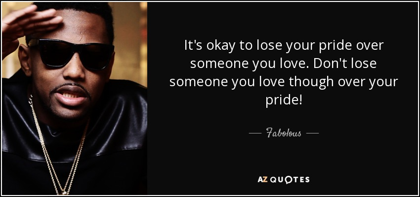 It's okay to lose your pride over someone you love. Don't lose someone you love though over your pride! - Fabolous