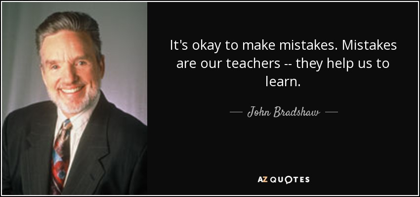 It's okay to make mistakes. Mistakes are our teachers -- they help us to learn. - John Bradshaw