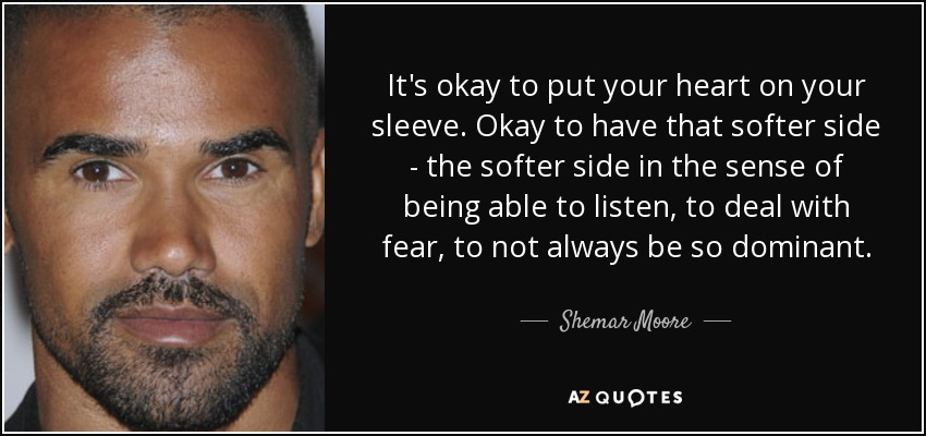 It's okay to put your heart on your sleeve. Okay to have that softer side - the softer side in the sense of being able to listen, to deal with fear, to not always be so dominant. - Shemar Moore