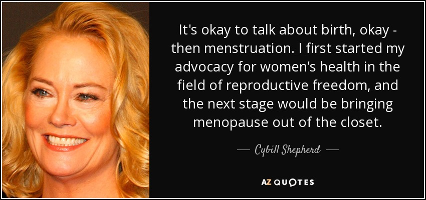 It's okay to talk about birth, okay - then menstruation. I first started my advocacy for women's health in the field of reproductive freedom, and the next stage would be bringing menopause out of the closet. - Cybill Shepherd