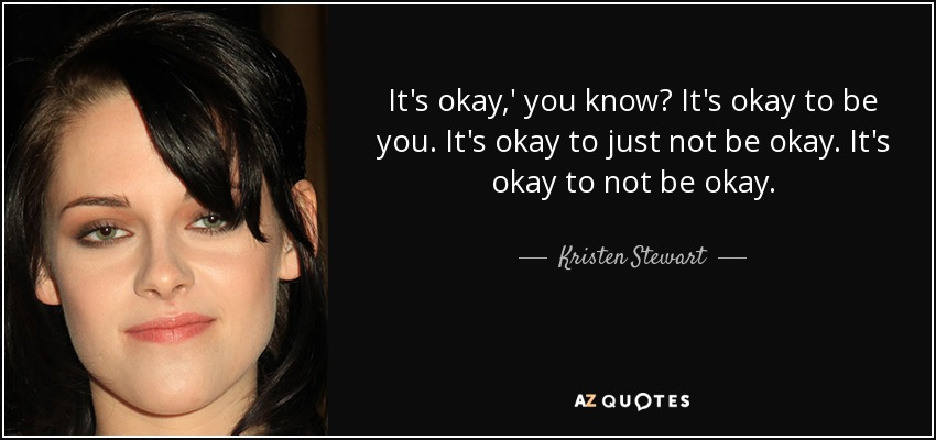 It's okay,' you know? It's okay to be you. It's okay to just not be okay. It's okay to not be okay. - Kristen Stewart