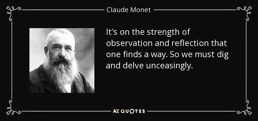It's on the strength of observation and reflection that one finds a way. So we must dig and delve unceasingly. - Claude Monet