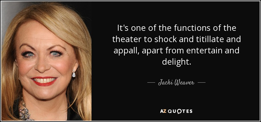 It's one of the functions of the theater to shock and titillate and appall, apart from entertain and delight. - Jacki Weaver