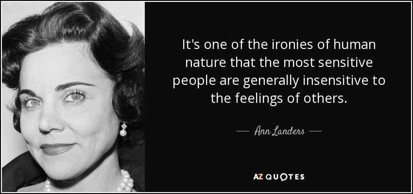 It's one of the ironies of human nature that the most sensitive people are generally insensitive to the feelings of others. - Ann Landers