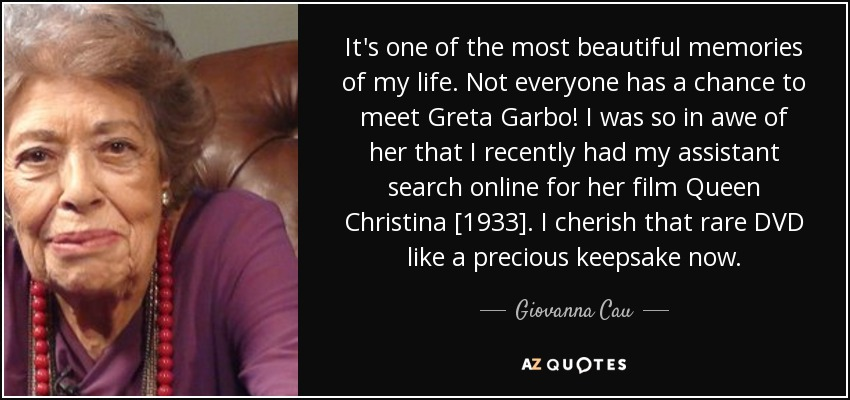 It's one of the most beautiful memories of my life. Not everyone has a chance to meet Greta Garbo! I was so in awe of her that I recently had my assistant search online for her film Queen Christina [1933]. I cherish that rare DVD like a precious keepsake now. - Giovanna Cau