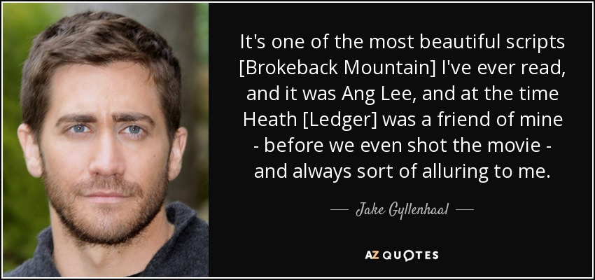 It's one of the most beautiful scripts [Brokeback Mountain] I've ever read, and it was Ang Lee, and at the time Heath [Ledger] was a friend of mine - before we even shot the movie - and always sort of alluring to me. - Jake Gyllenhaal