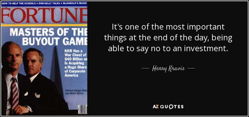 It's one of the most important things at the end of the day, being able to say no to an investment. - Henry Kravis