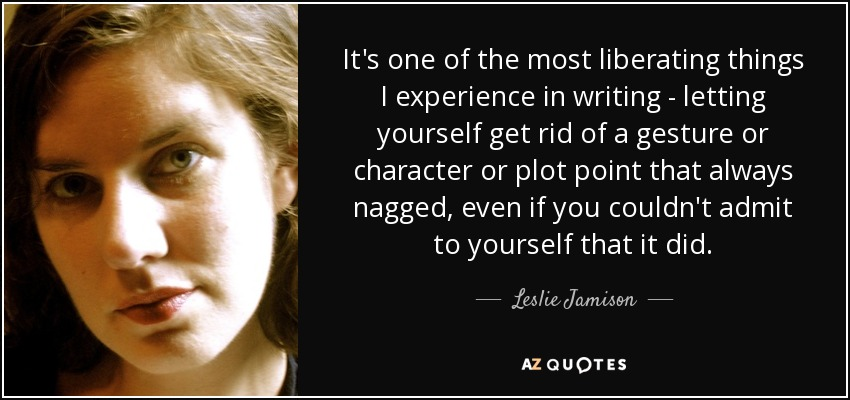 It's one of the most liberating things I experience in writing - letting yourself get rid of a gesture or character or plot point that always nagged, even if you couldn't admit to yourself that it did. - Leslie Jamison