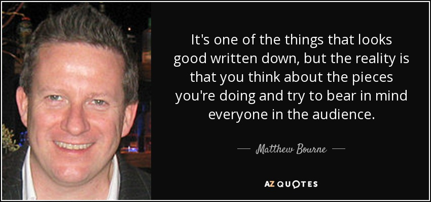 It's one of the things that looks good written down, but the reality is that you think about the pieces you're doing and try to bear in mind everyone in the audience. - Matthew Bourne