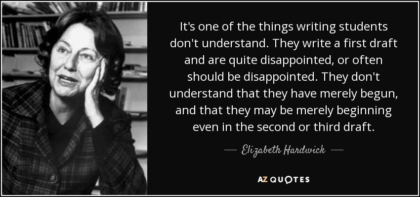 It's one of the things writing students don't understand. They write a first draft and are quite disappointed, or often should be disappointed. They don't understand that they have merely begun, and that they may be merely beginning even in the second or third draft. - Elizabeth Hardwick