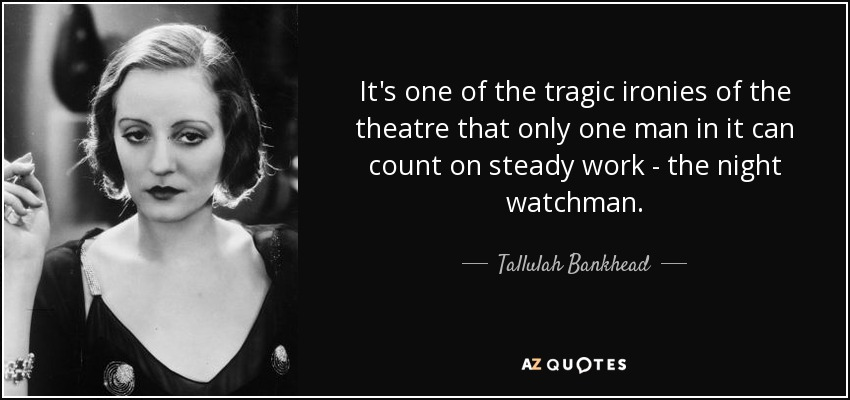It's one of the tragic ironies of the theatre that only one man in it can count on steady work - the night watchman. - Tallulah Bankhead