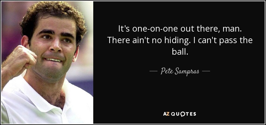 It's one-on-one out there, man. There ain't no hiding. I can't pass the ball. - Pete Sampras