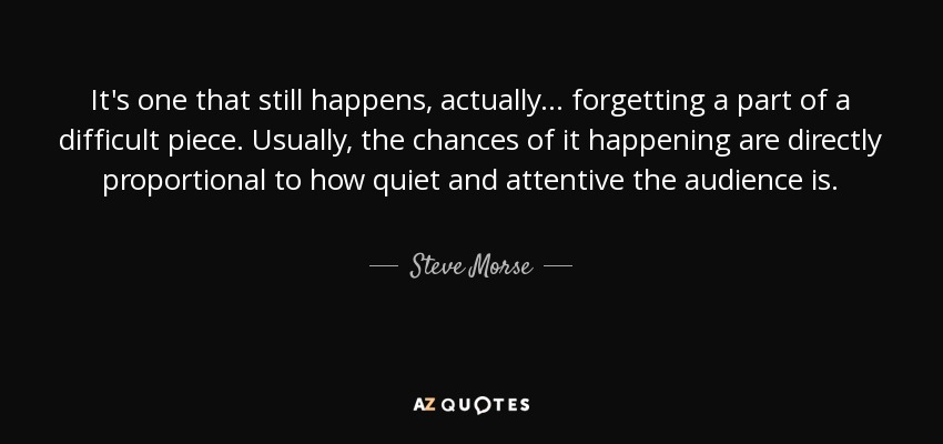 It's one that still happens, actually... forgetting a part of a difficult piece. Usually, the chances of it happening are directly proportional to how quiet and attentive the audience is. - Steve Morse