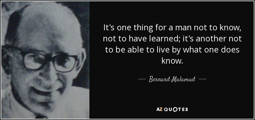It's one thing for a man not to know, not to have learned; it's another not to be able to live by what one does know. - Bernard Malamud