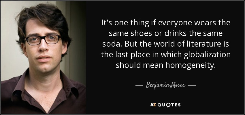 It's one thing if everyone wears the same shoes or drinks the same soda. But the world of literature is the last place in which globalization should mean homogeneity. - Benjamin Moser