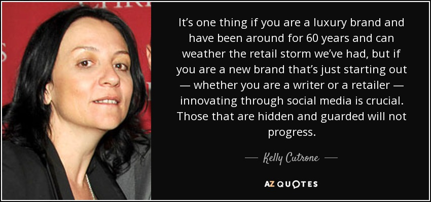 It's one thing if you are a luxury brand and have been around for 60 years and can weather the retail storm we've had, but if you are a new brand that's just starting out — whether you are a writer or a retailer — innovating through social media is crucial. Those that are hidden and guarded will not progress. - Kelly Cutrone